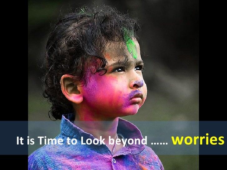 It is Time to Look beyond ……  worries
