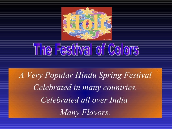 Holi   A Very Popular Hindu Spring Festival Celebrated in many countries. Celebrated all over India  Many Flavors. The Fes...