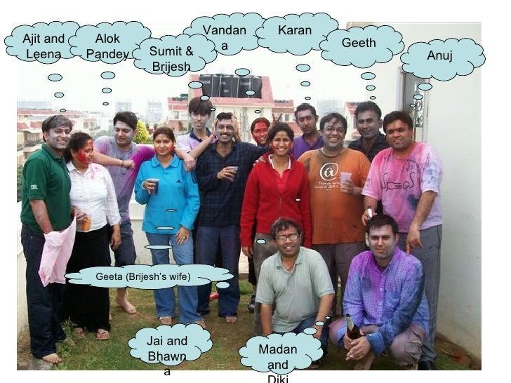 Ajit and Leena Alok Pandey Vandana Karan Madan and Diki Jai and Bhawna Geeth Anuj Sumit & Brijesh Geeta (Brijesh's wife)