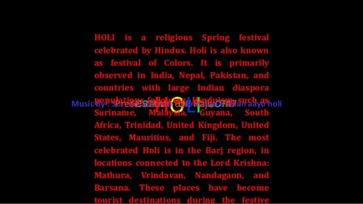 HOLI is a religious Spring festival     celebrated by Hindus. Holi is also known     as festival of Colors. It is primaril...