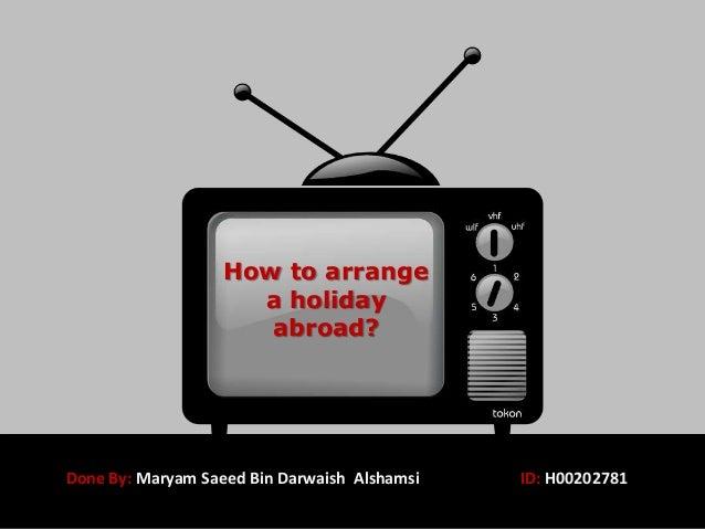 How to arrange a holiday abroad? Done By: Maryam Saeed Bin Darwaish Alshamsi ID: H00202781