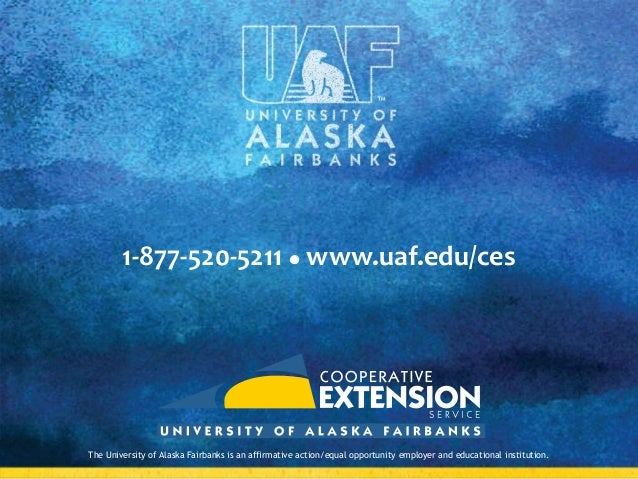 1-877-520-5211  www.uaf.edu/ces  The University of Alaska Fairbanks is an affirmative action/equal opportunity employer a...