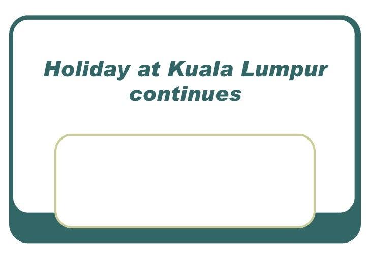 Holiday at Kuala Lumpur continues