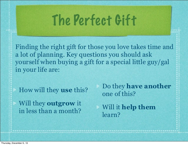 The Perfect Gift Finding the right gift for those you love takes time and a lot of planning. Key questions you should ask ...