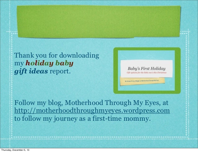 Thank you for downloading my holiday baby gift ideas report.  Follow my blog, Motherhood Through My Eyes, at http://mother...