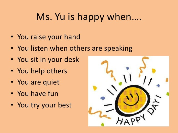 Ms. Yu is happy when….<br />You raise your hand<br />You listen when others are speaking<br />You sit in your desk<br />Yo...