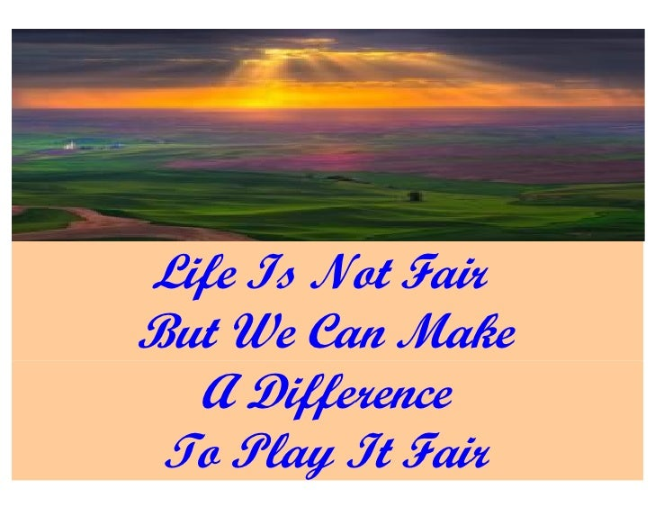 Life Is Not Fair But We Can Make   A Difference  To Play It Fair