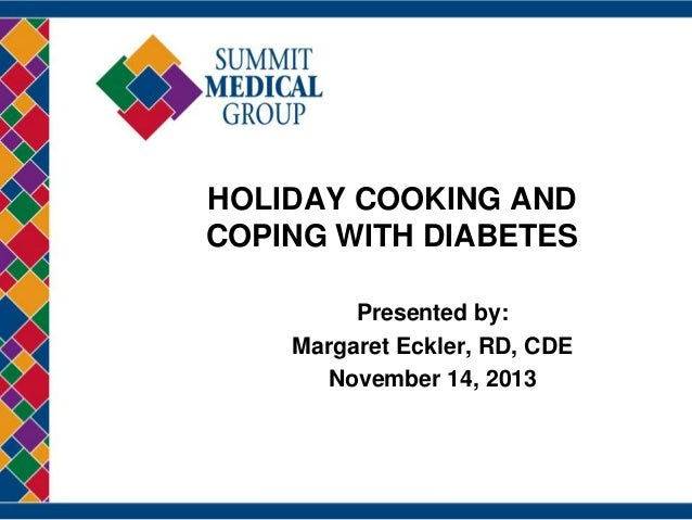 HOLIDAY COOKING AND COPING WITH DIABETES Presented by: Margaret Eckler, RD, CDE November 14, 2013