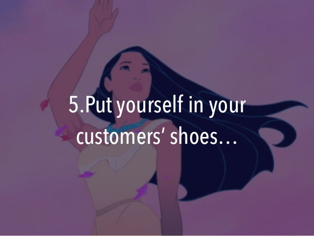 5.Put yourself in your customers' shoes…