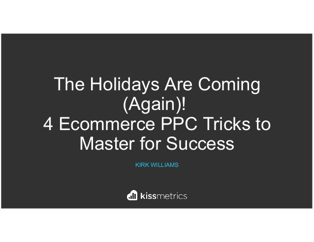 The Holidays Are Coming (Again)! 4 Ecommerce PPC Tricks to Master for Success KIRK WILLIAMS