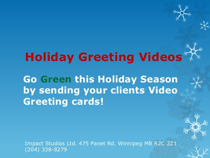 Holiday Greeting VideosGo Green this Holiday Seasonby sending your clients VideoGreeting cards!Impact Studios Ltd. 475 Pan...