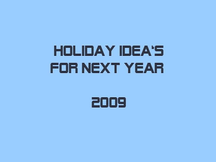 HOLIDAY IDEA'sfOR NEXT YEAR     2009