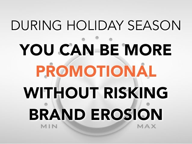DURING HOLIDAY SEASON  YOU CAN BE MORE PROMOTIONAL WITHOUT RISKING BRAND EROSION