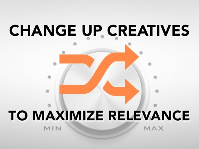 CHANGE UP CREATIVES  TO MAXIMIZE RELEVANCE