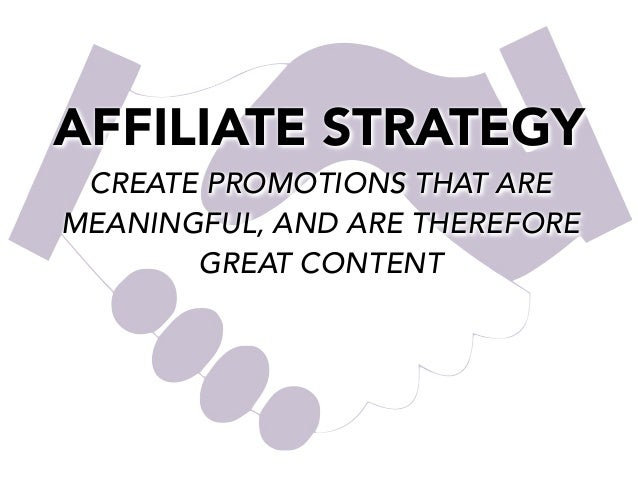 AFFILIATE STRATEGY CREATE PROMOTIONS THAT ARE MEANINGFUL, AND ARE THEREFORE GREAT CONTENT