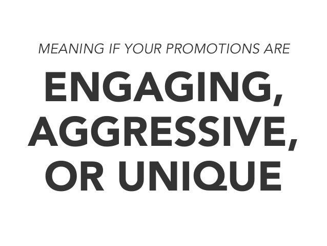 MEANING IF YOUR PROMOTIONS ARE  ENGAGING, AGGRESSIVE, OR UNIQUE