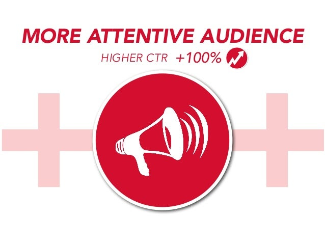 +++ MORE ATTENTIVE AUDIENCE HIGHER CTR  +100%