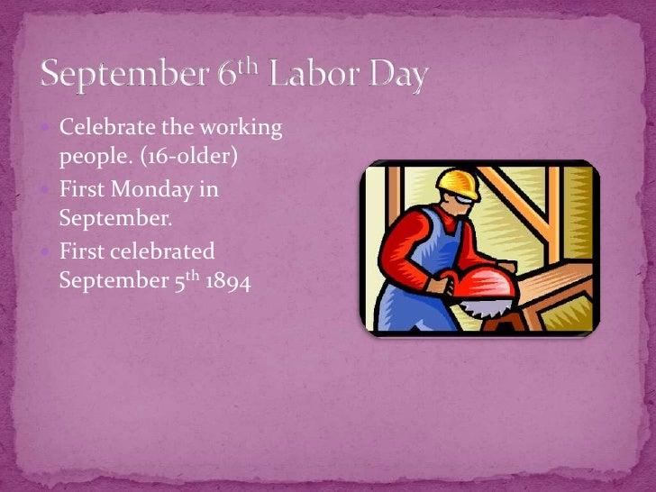 September 6th Labor Day<br />Celebrate the working people. (16-older)<br />First Monday in September.<br />First celebrate...