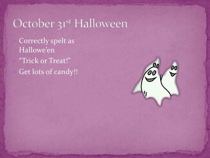 """October 31st Halloween <br />Correctly spelt as Hallowe'en<br />""""Trick or Treat!"""" <br />Get lots of candy!!<br />"""