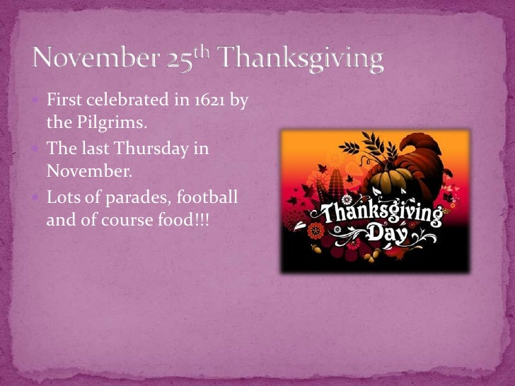 November 25th Thanksgiving<br />First celebrated in 1621 by the Pilgrims.<br />The last Thursday in November.<br />Lots of...