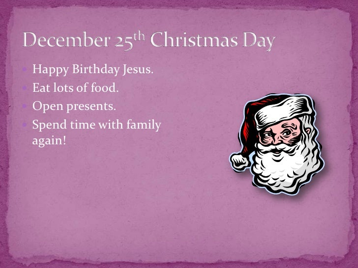 December 25th Christmas Day<br />Happy Birthday Jesus. <br />Eat lots of food.<br />Open presents.<br />Spend time with fa...