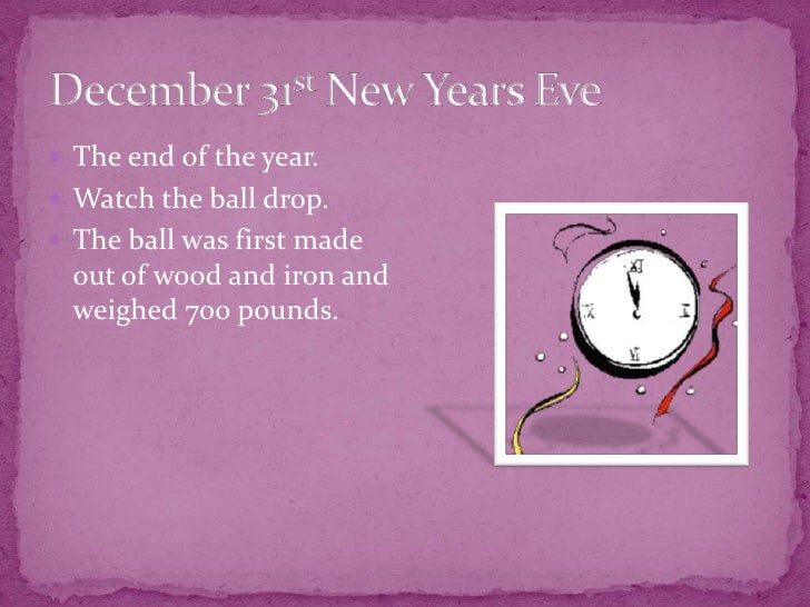 December 31st New Years Eve<br />The end of the year.<br />Watch the ball drop.<br />The ball was first made out of wood a...