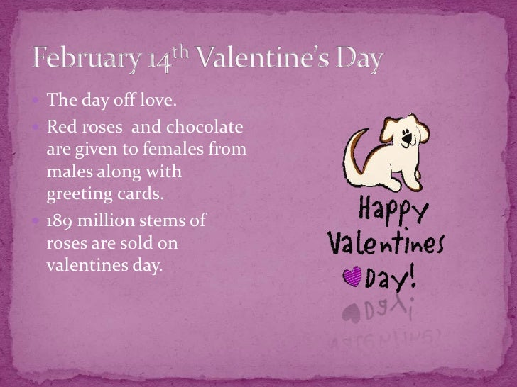 February 14th Valentine's Day<br />The day off love.<br />Red roses  and chocolate are given to females from males along w...