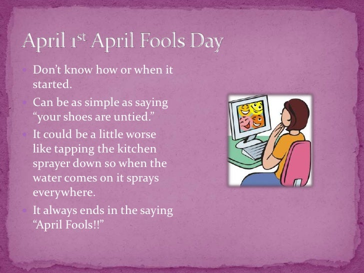 """April 1st April Fools Day<br />Don't know how or when it started.<br />Can be as simple as saying """"your shoes are untied.""""..."""