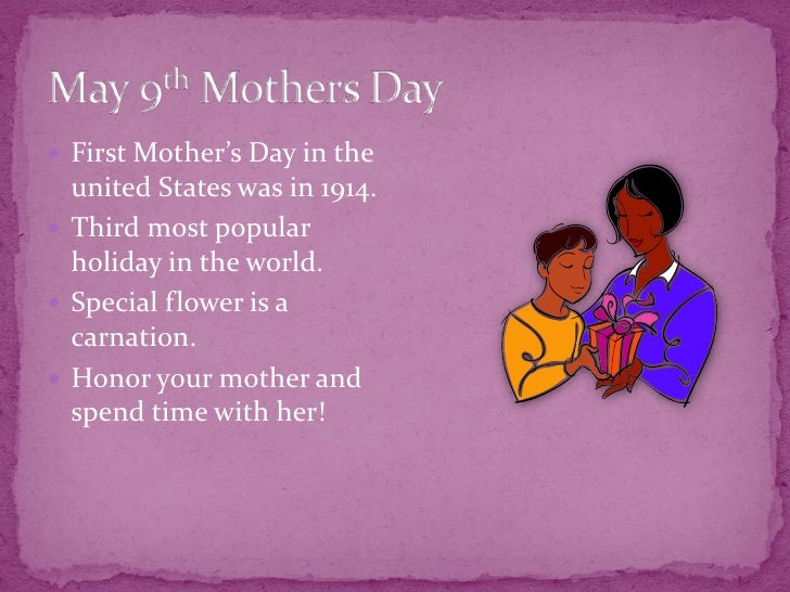 May 9th Mothers Day<br />First Mother's Day in the united States was in 1914.<br />Third most popular holiday in the world...