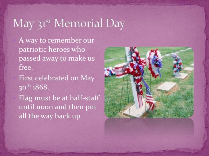 May 31st Memorial Day<br />A way to remember our patriotic heroes who passed away to make us free.<br />First celebrated o...