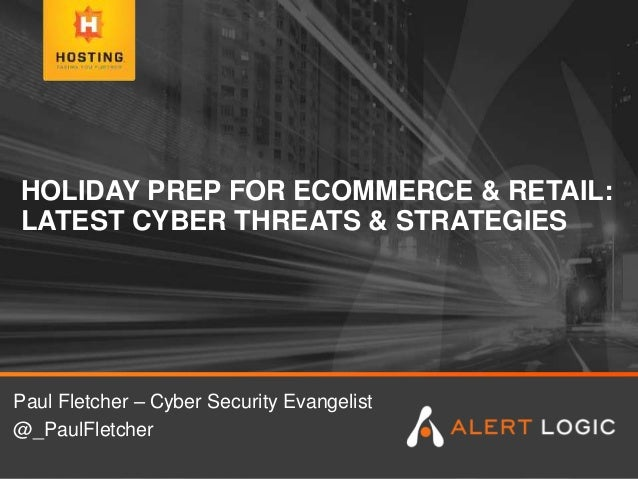 HOLIDAY PREP FOR ECOMMERCE & RETAIL: LATEST CYBER THREATS & STRATEGIES Paul Fletcher – Cyber Security Evangelist @_PaulFle...