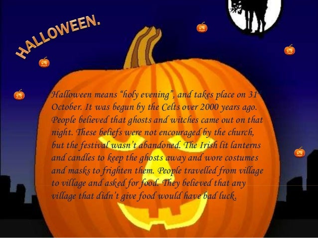 """Halloween means """"holy evening"""", and takes place on 31st October. It was begun by the Celts over 2000 years ago. People bel..."""