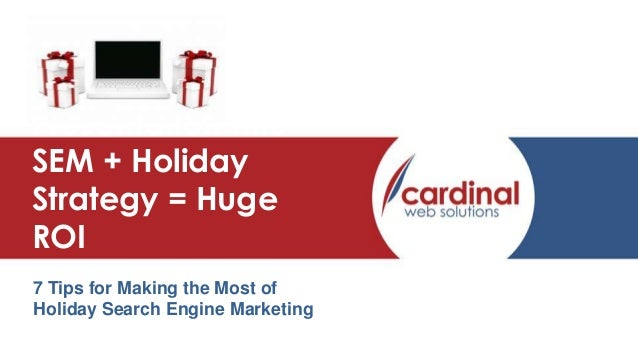 Presentation Title SEM + Holiday Strategy = Huge ROI 7 Tips for Making the Most of Holiday Search Engine Marketing