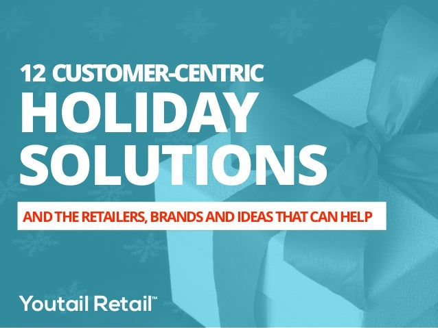 12 CUSTOMER-CENTRIC  HOLIDAY  SOLUTIONS  AND THE RETAILERS, BRANDS AND IDEAS THAT CAN HELP  Youtail Retail™