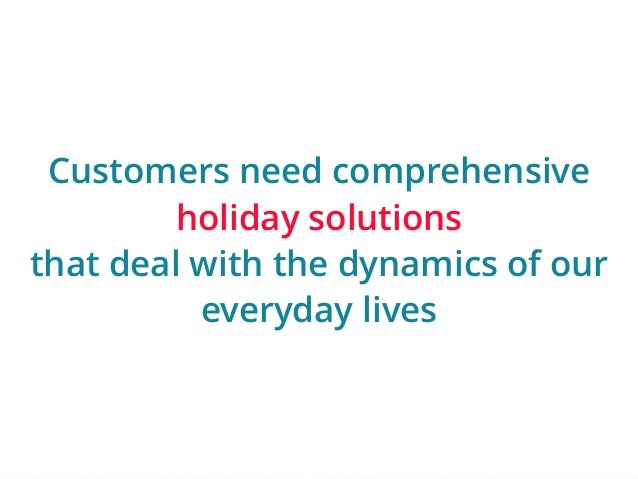 Customers need comprehensive  | ‹#›  holiday solutions  that deal with the dynamics of our  everyday lives