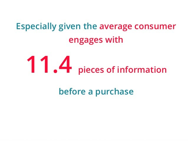Especially given the average consumer  | ‹#›  engages with  11.4 pieces of information  before a purchase