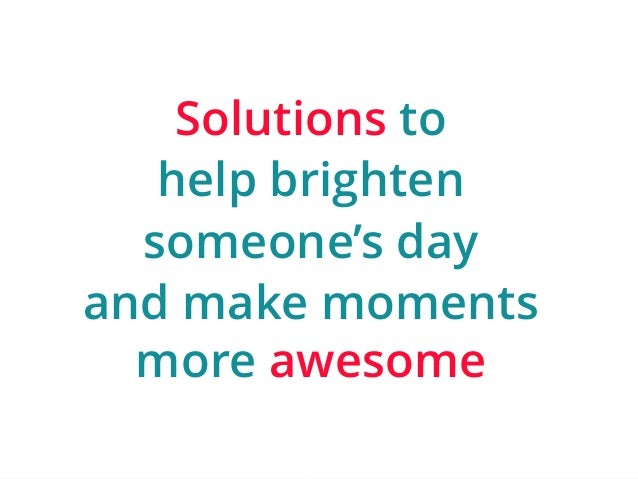 | ‹#›  Solutions to  help brighten  someone's day  and make moments  more awesome
