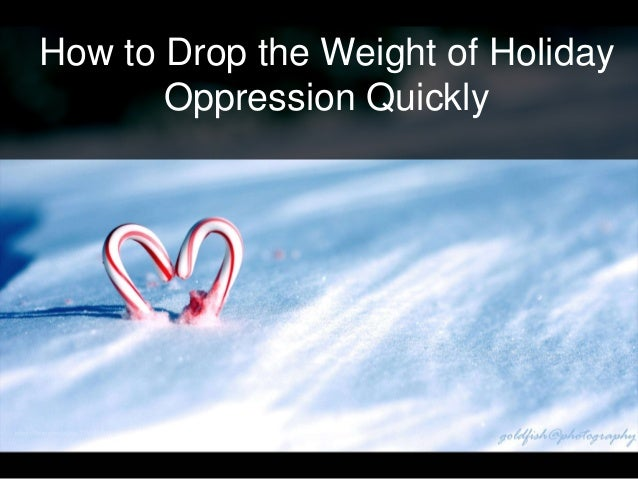 How to Drop the Weight of Holiday Oppression Quickly
