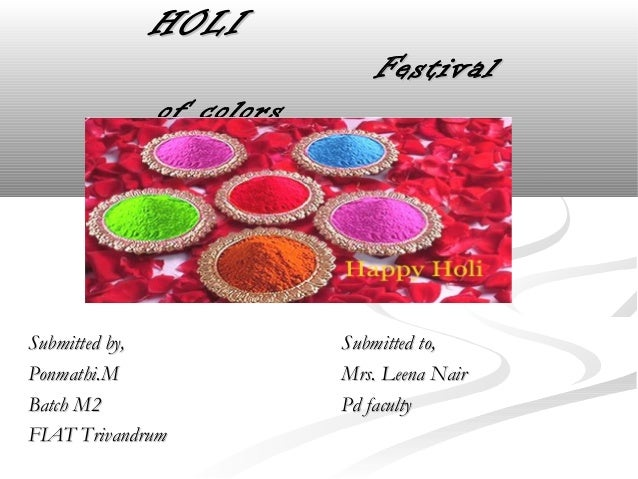 HOLIHOLIFestivalFestivalof colorsof colorsSubmitted by,Submitted by,Ponmathi.MPonmathi.MBatch M2Batch M2FIAT TrivandrumFIA...