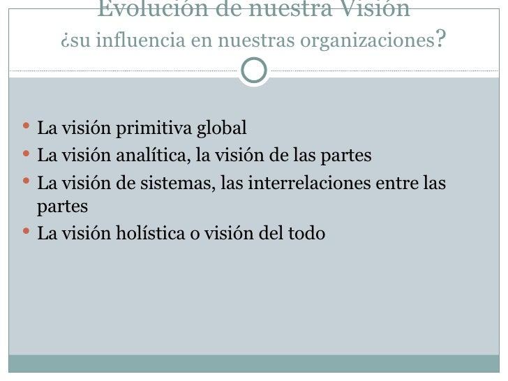 Evolución de nuestra Visión ¿su influencia en nuestras organizaciones ? <ul><li>La visión primitiva global </li></ul><ul><...