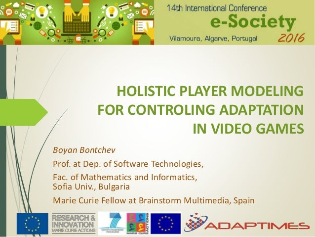 HOLISTIC PLAYER MODELING FOR CONTROLING ADAPTATION IN VIDEO GAMES Boyan Bontchev Prof. at Dep. of Software Technologies, F...