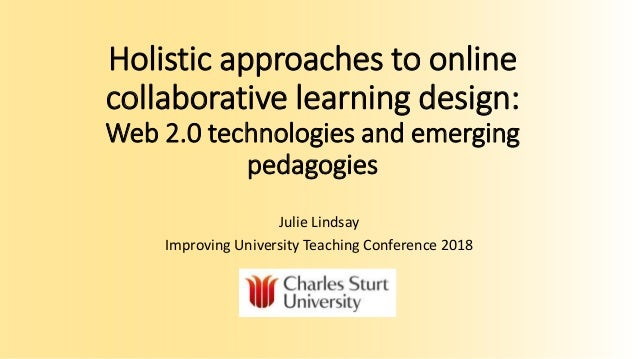 Holistic approaches to online collaborative learning design: Web 2.0 technologies and emerging pedagogies Julie Lindsay Im...