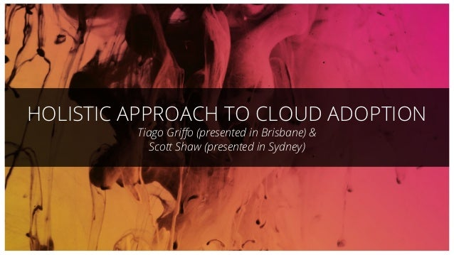 HOLISTIC APPROACH TO CLOUD ADOPTION Tiago Griffo (presented in Brisbane) & Scott Shaw (presented in Sydney)