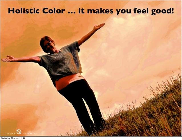 Holistic Color … it makes you feel good!  D O N N A ♋ F R A S C A  Saturday, October 11, 14