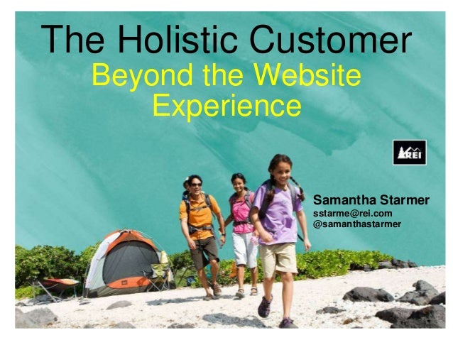 The Holistic Customer Beyond the Website Experience Samantha Starmer sstarme@rei.com @samanthastarmer