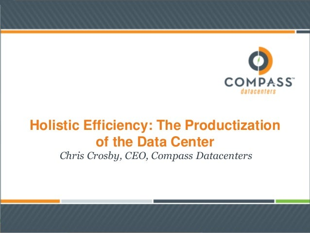 Holistic Efficiency: The Productizationof the Data CenterChris Crosby, CEO, Compass Datacenters