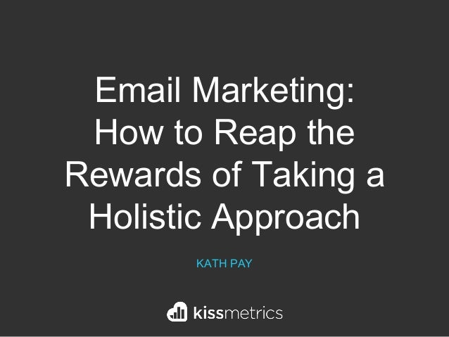 Email Marketing: How to Reap the Rewards of Taking a Holistic Approach KATH PAY