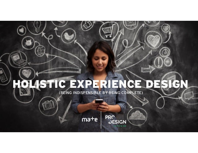 HOLISTIC EXPERIENCE DESIGN (BEING INDISPENSIBLE BY BEING COMPLETE)