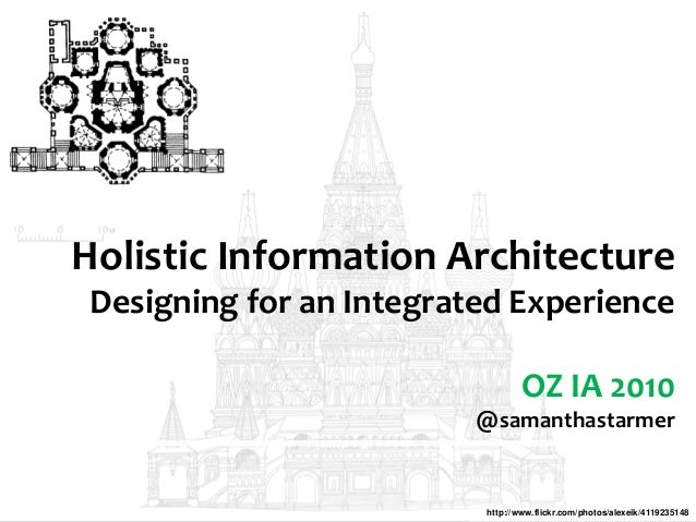 Holistic Information Architecture Designing for an Integrated Experience OZ IA 2010 @samanthastarmer http://www.flickr.com...