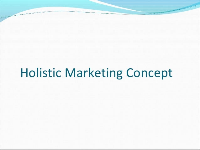 holistic marketing concept Definition of holistic: all encompassing view based on the knowledge of the nature, functions, and properties of the components, their interactions, and their relationship to the whole  when looking at the relationship between two things, correlation and causation are concepts that are often confused correlation refers to things that.